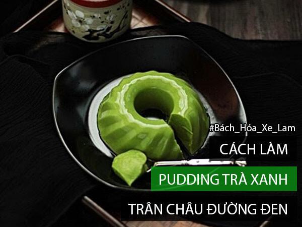 2 Cách Làm Pudding Trà Xanh Trân Châu Đường Đen