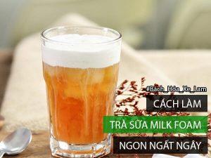 Cách Làm Trà Sữa Milk Foam Ngon Xuất Sắc